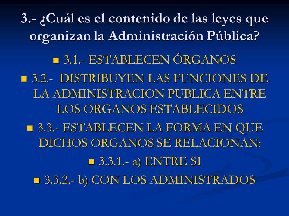 3.- ¿Cuál es el contenido de las leyes que organizan la Administración Pública? 3.1.- ESTABLECEN ÓRGANOS 3.1.- ESTABLECEN ÓRGANOS 3.2.- DISTRIBUYEN LA