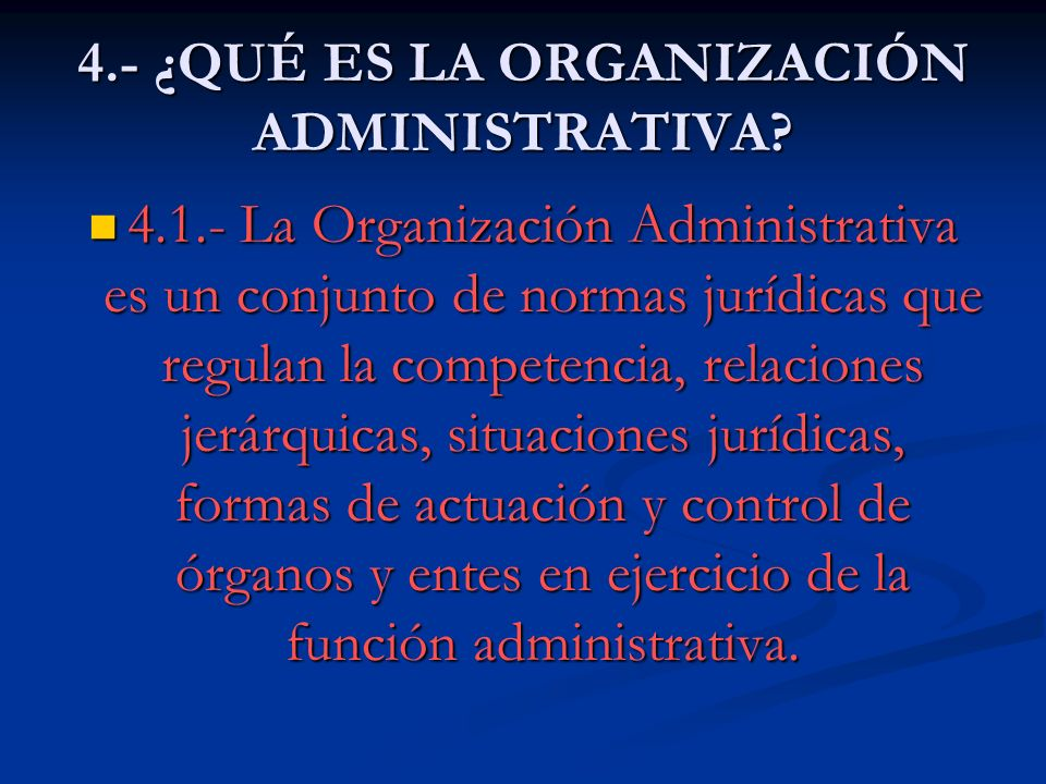4.- ¿QUÉ ES LA ORGANIZACIÓN ADMINISTRATIVA? 4.1.- La Organización Administrativa es un conjunto de normas jurídicas que regulan la competencia, relaci