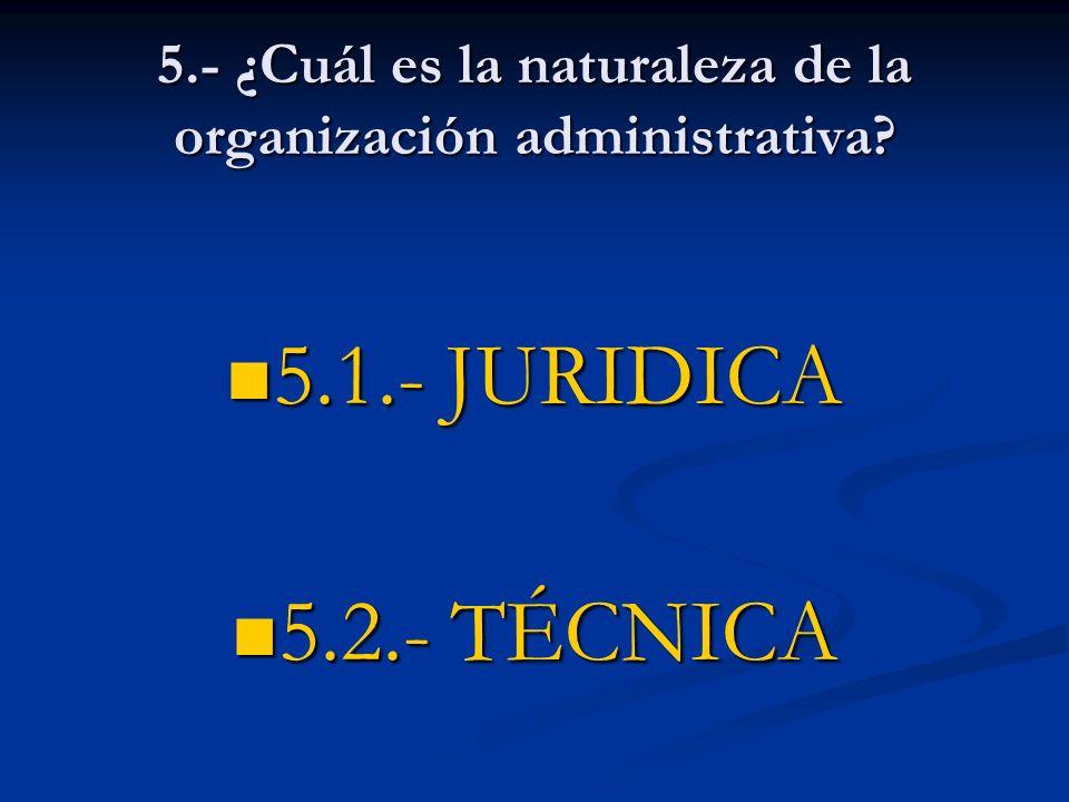5.- ¿Cuál es la naturaleza de la organización administrativa? 5.1.- JURIDICA 5.1.- JURIDICA 5.2.- TÉCNICA 5.2.- TÉCNICA