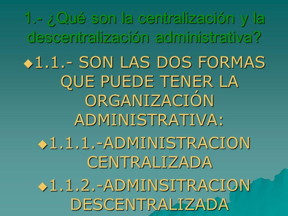 1.- ¿Qué son la centralización y la descentralización administrativa? 1.1.- SON LAS DOS FORMAS QUE PUEDE TENER LA ORGANIZACIÓN ADMINISTRATIVA: 1.1.- S