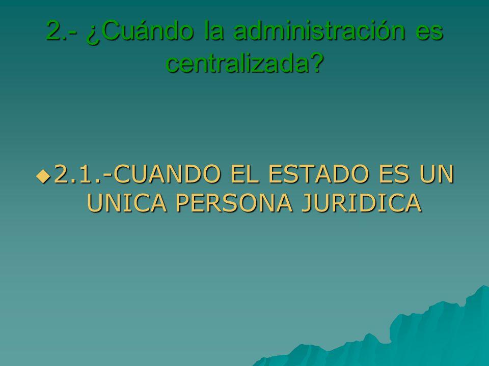 2.- ¿Cuándo la administración es centralizada? 2.1.-CUANDO EL ESTADO ES UN UNICA PERSONA JURIDICA 2.1.-CUANDO EL ESTADO ES UN UNICA PERSONA JURIDICA