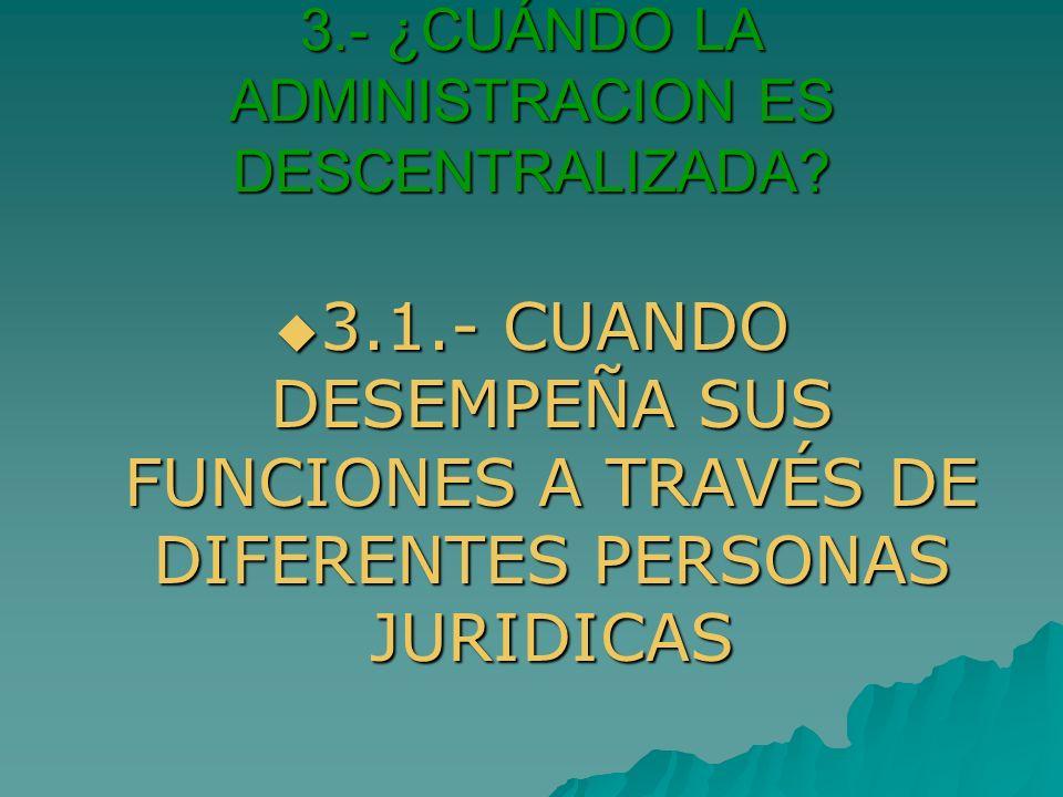3.- ¿CUÁNDO LA ADMINISTRACION ES DESCENTRALIZADA? 3.1.- CUANDO DESEMPEÑA SUS FUNCIONES A TRAVÉS DE DIFERENTES PERSONAS JURIDICAS 3.1.- CUANDO DESEMPEÑ