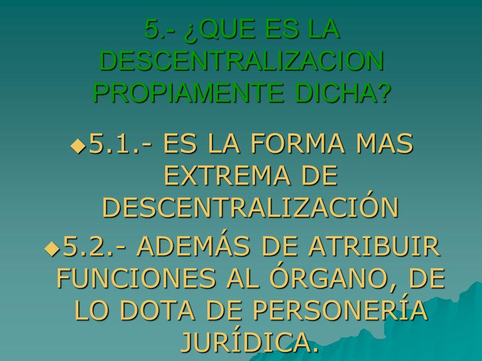 5.- ¿QUE ES LA DESCENTRALIZACION PROPIAMENTE DICHA? 5.1.- ES LA FORMA MAS EXTREMA DE DESCENTRALIZACIÓN 5.1.- ES LA FORMA MAS EXTREMA DE DESCENTRALIZAC