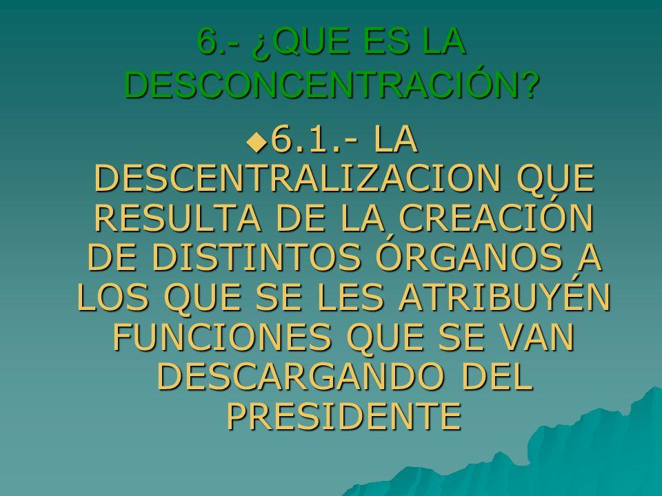 6.- ¿QUE ES LA DESCONCENTRACIÓN? 6.1.- LA DESCENTRALIZACION QUE RESULTA DE LA CREACIÓN DE DISTINTOS ÓRGANOS A LOS QUE SE LES ATRIBUYÉN FUNCIONES QUE S