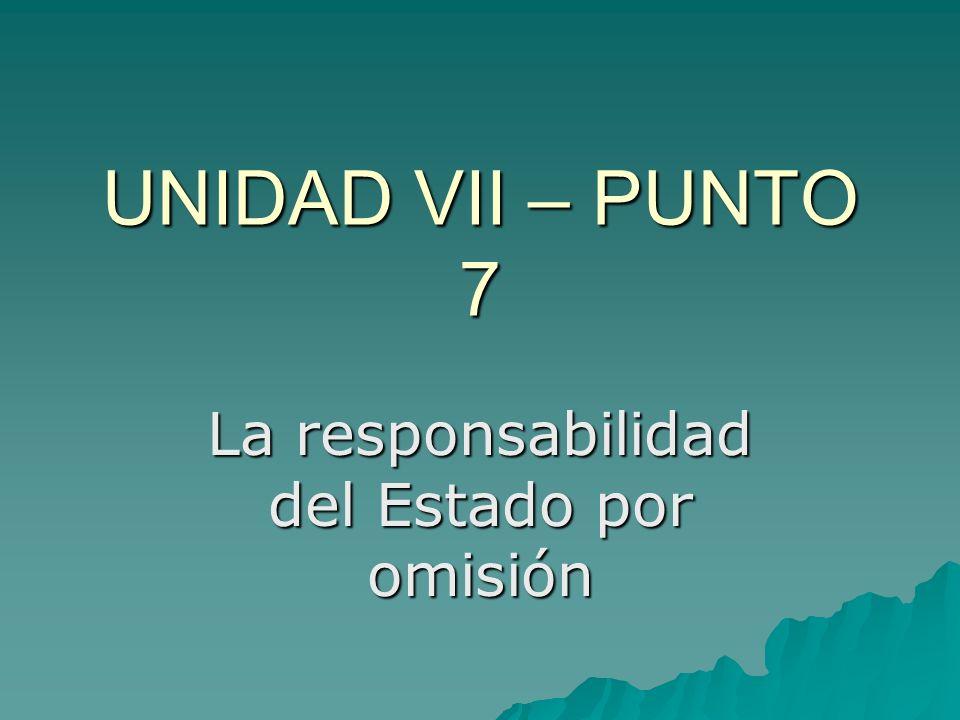 UNIDAD VII – PUNTO 7 La responsabilidad del Estado por omisión
