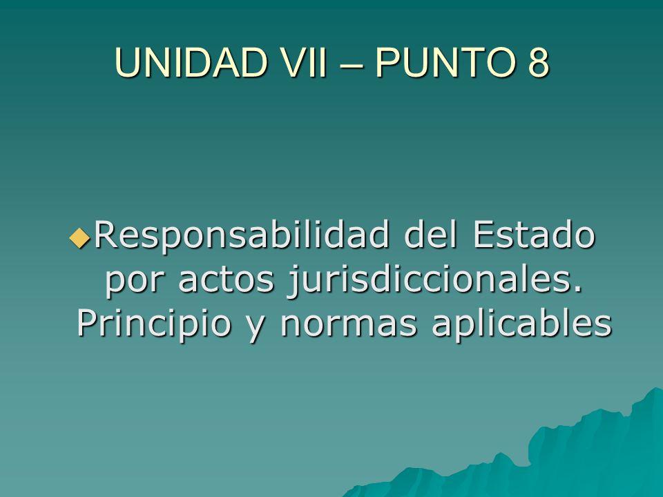 UNIDAD VII – PUNTO 8 Responsabilidad del Estado por actos jurisdiccionales. Principio y normas aplicables Responsabilidad del Estado por actos jurisdi