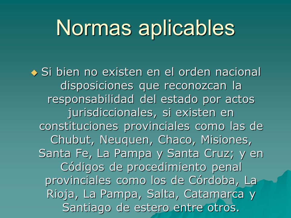 Normas aplicables Si bien no existen en el orden nacional disposiciones que reconozcan la responsabilidad del estado por actos jurisdiccionales, si ex