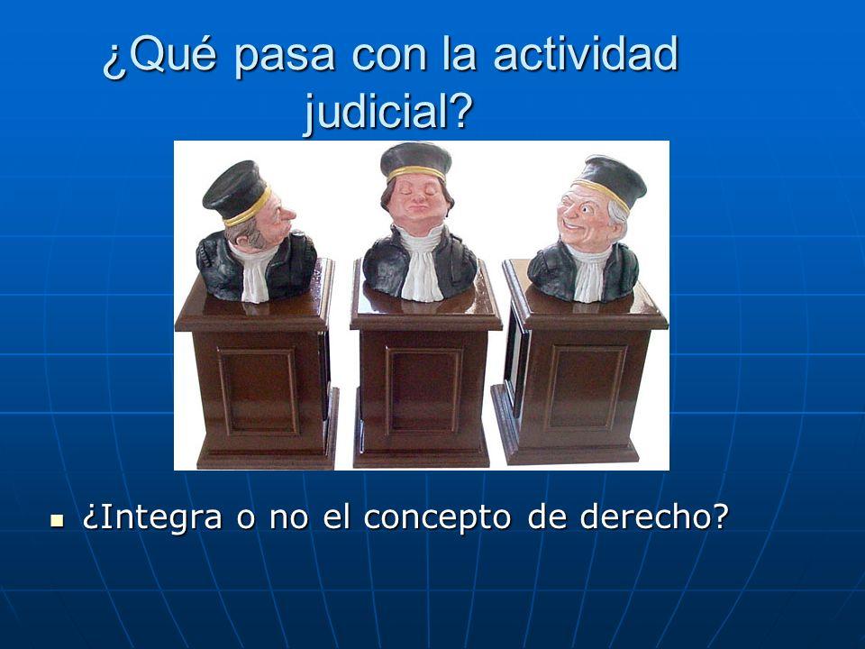 ¿Qué pasa con la actividad judicial? ¿Integra o no el concepto de derecho? ¿Integra o no el concepto de derecho?