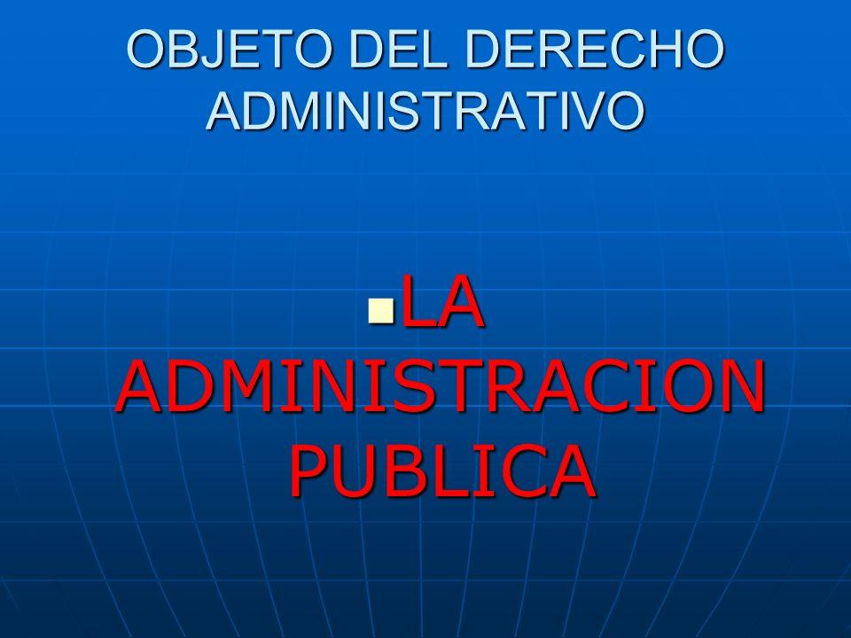 OBJETO DEL DERECHO ADMINISTRATIVO LA LA ADMINISTRACION PUBLICA