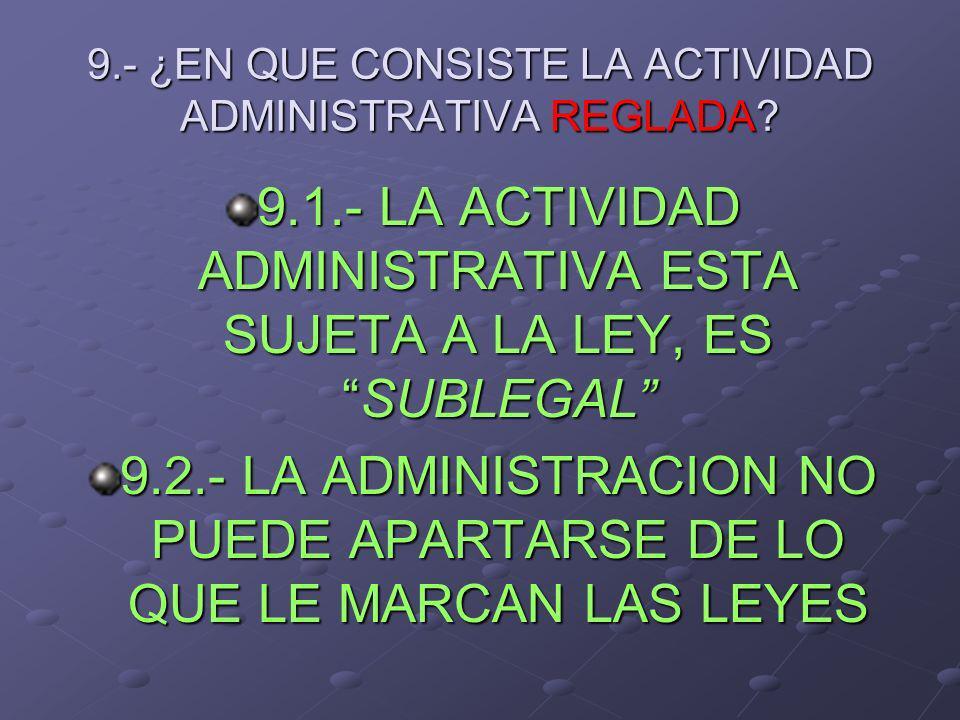9.- ¿EN QUE CONSISTE LA ACTIVIDAD ADMINISTRATIVA REGLADA? 9.1.- LA ACTIVIDAD ADMINISTRATIVA ESTA SUJETA A LA LEY, ESSUBLEGAL 9.2.- LA ADMINISTRACION N
