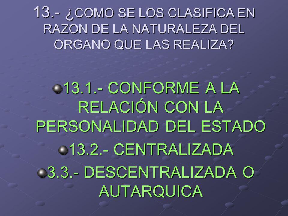 13.- ¿ COMO SE LOS CLASIFICA EN RAZON DE LA NATURALEZA DEL ORGANO QUE LAS REALIZA? 13.1.- CONFORME A LA RELACIÓN CON LA PERSONALIDAD DEL ESTADO 13.2.-