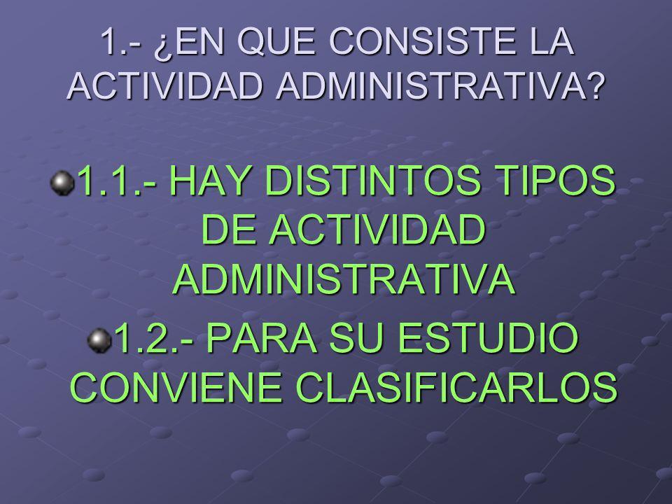 1.- ¿EN QUE CONSISTE LA ACTIVIDAD ADMINISTRATIVA? 1.1.- HAY DISTINTOS TIPOS DE ACTIVIDAD ADMINISTRATIVA 1.2.- PARA SU ESTUDIO CONVIENE CLASIFICARLOS