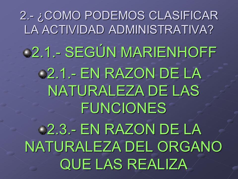 2.- ¿COMO PODEMOS CLASIFICAR LA ACTIVIDAD ADMINISTRATIVA? 2.1.- SEGÚN MARIENHOFF 2.1.- EN RAZON DE LA NATURALEZA DE LAS FUNCIONES 2.3.- EN RAZON DE LA