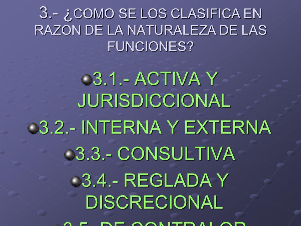 3.- ¿ COMO SE LOS CLASIFICA EN RAZON DE LA NATURALEZA DE LAS FUNCIONES? 3.1.- ACTIVA Y JURISDICCIONAL 3.2.- INTERNA Y EXTERNA 3.3.- CONSULTIVA 3.4.- R