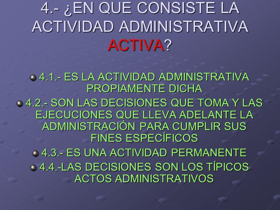 4.- ¿EN QUE CONSISTE LA ACTIVIDAD ADMINISTRATIVA ACTIVA? 4.1.- ES LA ACTIVIDAD ADMINISTRATIVA PROPIAMENTE DICHA 4.2.- SON LAS DECISIONES QUE TOMA Y LA