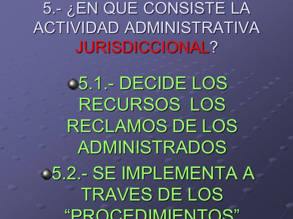 5.- ¿EN QUE CONSISTE LA ACTIVIDAD ADMINISTRATIVA JURISDICCIONAL? 5.1.- DECIDE LOS RECURSOS LOS RECLAMOS DE LOS ADMINISTRADOS 5.2.- SE IMPLEMENTA A TRA