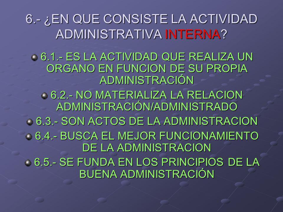 6.- ¿EN QUE CONSISTE LA ACTIVIDAD ADMINISTRATIVA INTERNA? 6.1.- ES LA ACTIVIDAD QUE REALIZA UN ORGANO EN FUNCION DE SU PROPIA ADMINISTRACIÓN 6.2.- NO