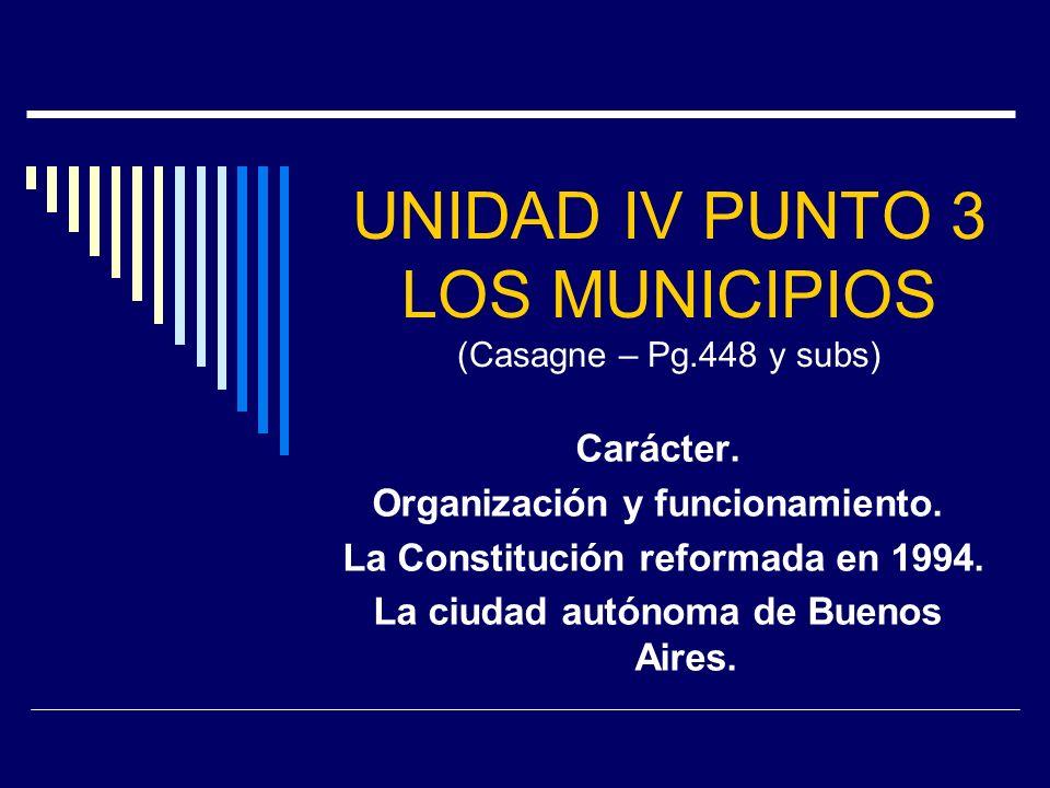 UNIDAD IV PUNTO 3 LOS MUNICIPIOS (Casagne – Pg.448 y subs) Carácter. Organización y funcionamiento. La Constitución reformada en 1994. La ciudad autón