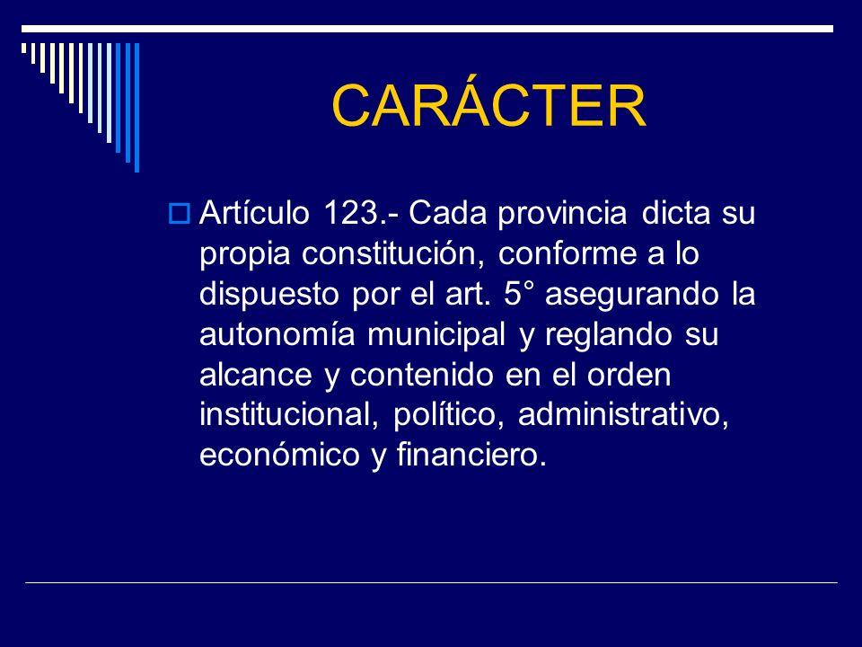 CARÁCTER Artículo 123.- Cada provincia dicta su propia constitución, conforme a lo dispuesto por el art. 5° asegurando la autonomía municipal y reglan