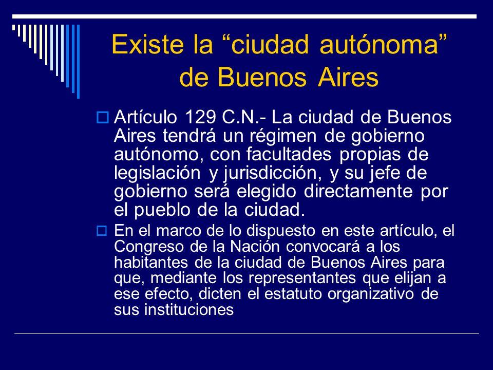 Existe la ciudad autónoma de Buenos Aires Artículo 129 C.N.- La ciudad de Buenos Aires tendrá un régimen de gobierno autónomo, con facultades propias