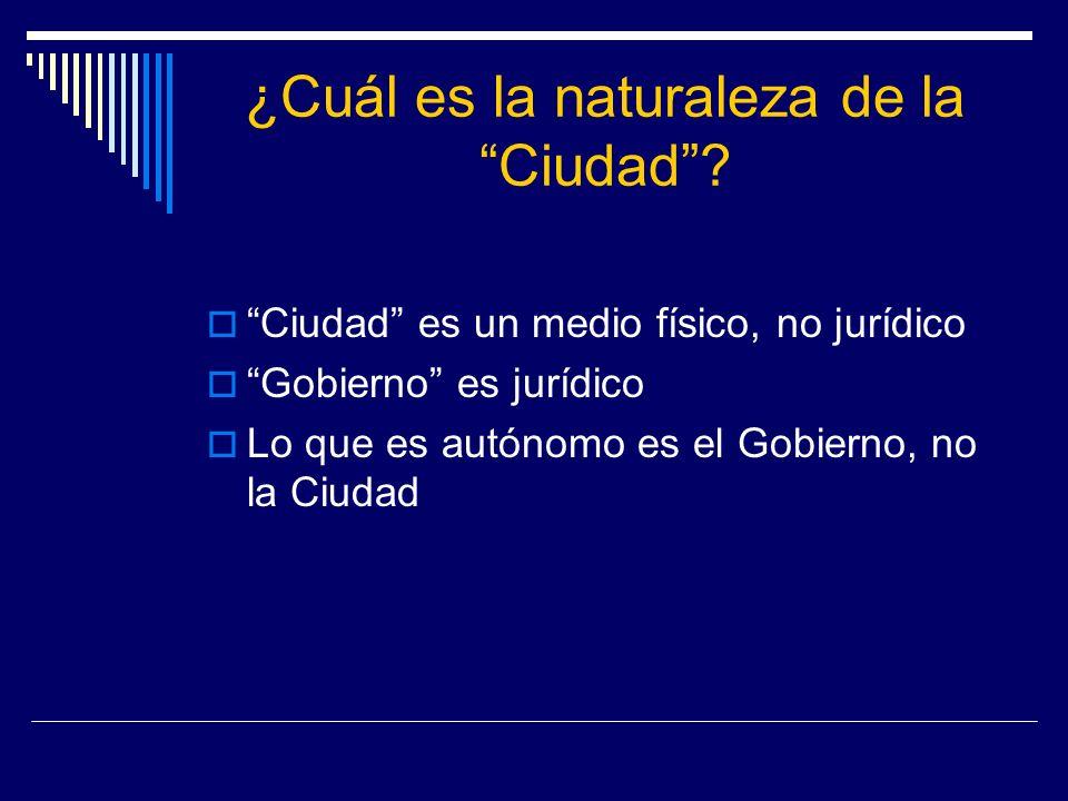 ¿Cuál es la naturaleza de la Ciudad? Ciudad es un medio físico, no jurídico Gobierno es jurídico Lo que es autónomo es el Gobierno, no la Ciudad