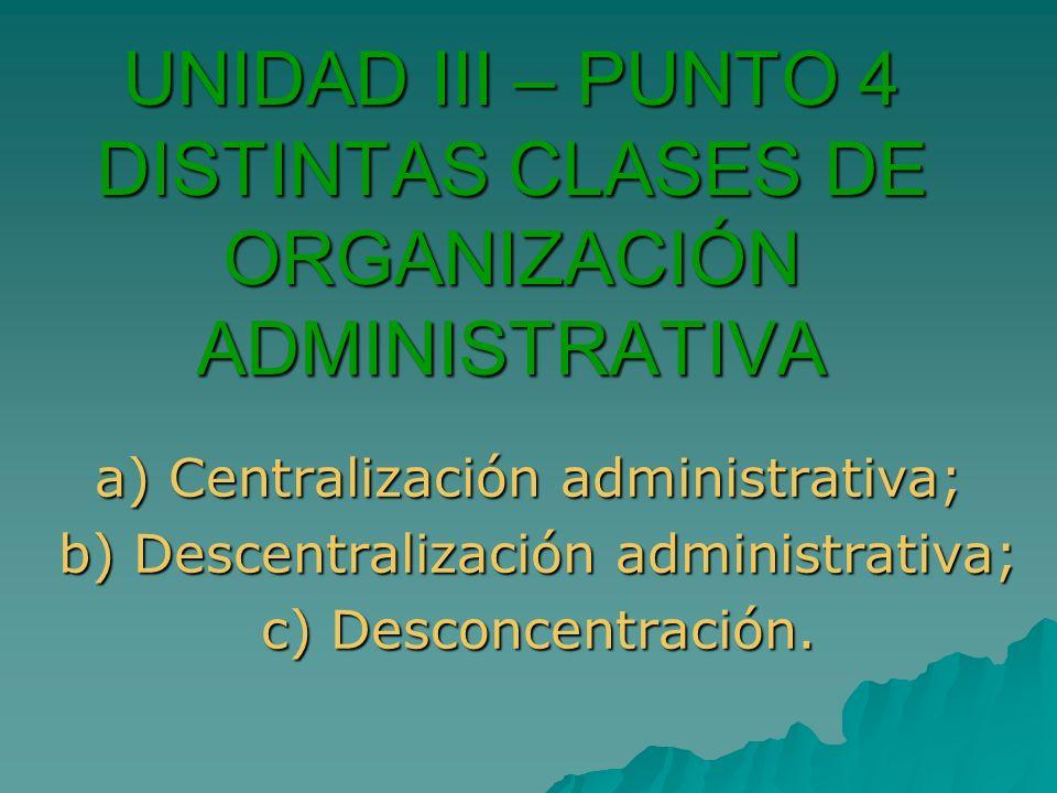 UNIDAD III – PUNTO 4 DISTINTAS CLASES DE ORGANIZACIÓN ADMINISTRATIVA a) Centralización administrativa; b) Descentralización administrativa; b) Descent