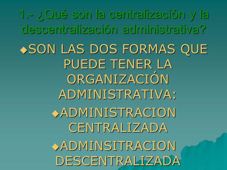 1.- ¿Qué son la centralización y la descentralización administrativa? SON LAS DOS FORMAS QUE PUEDE TENER LA ORGANIZACIÓN ADMINISTRATIVA: SON LAS DOS F