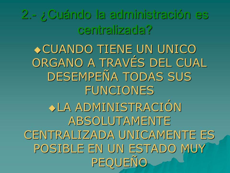 2.- ¿Cuándo la administración es centralizada? CUANDO TIENE UN UNICO ORGANO A TRAVÉS DEL CUAL DESEMPEÑA TODAS SUS FUNCIONES CUANDO TIENE UN UNICO ORGA