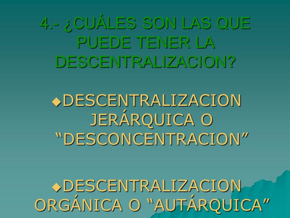 4.- ¿CUÁLES SON LAS QUE PUEDE TENER LA DESCENTRALIZACION? DESCENTRALIZACION JERÁRQUICA O DESCONCENTRACION DESCENTRALIZACION JERÁRQUICA O DESCONCENTRAC