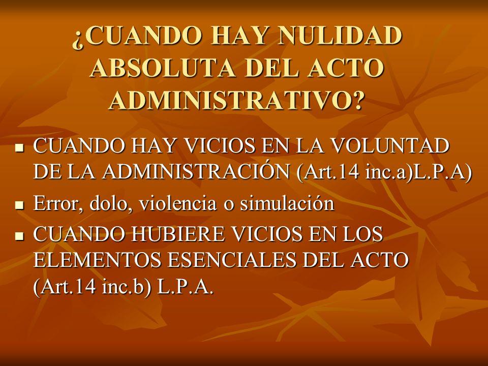 ¿CUANDO HAY NULIDAD ABSOLUTA DEL ACTO ADMINISTRATIVO? CUANDO HAY VICIOS EN LA VOLUNTAD DE LA ADMINISTRACIÓN (Art.14 inc.a)L.P.A) CUANDO HAY VICIOS EN