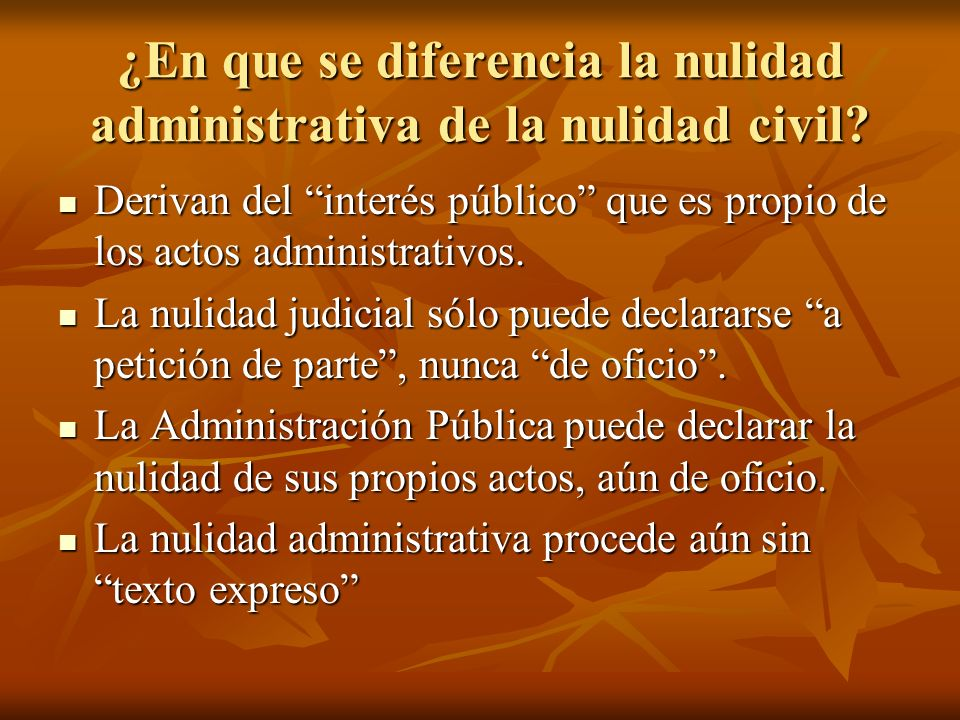¿En que se diferencia la nulidad administrativa de la nulidad civil? Derivan del interés público que es propio de los actos administrativos. Derivan d