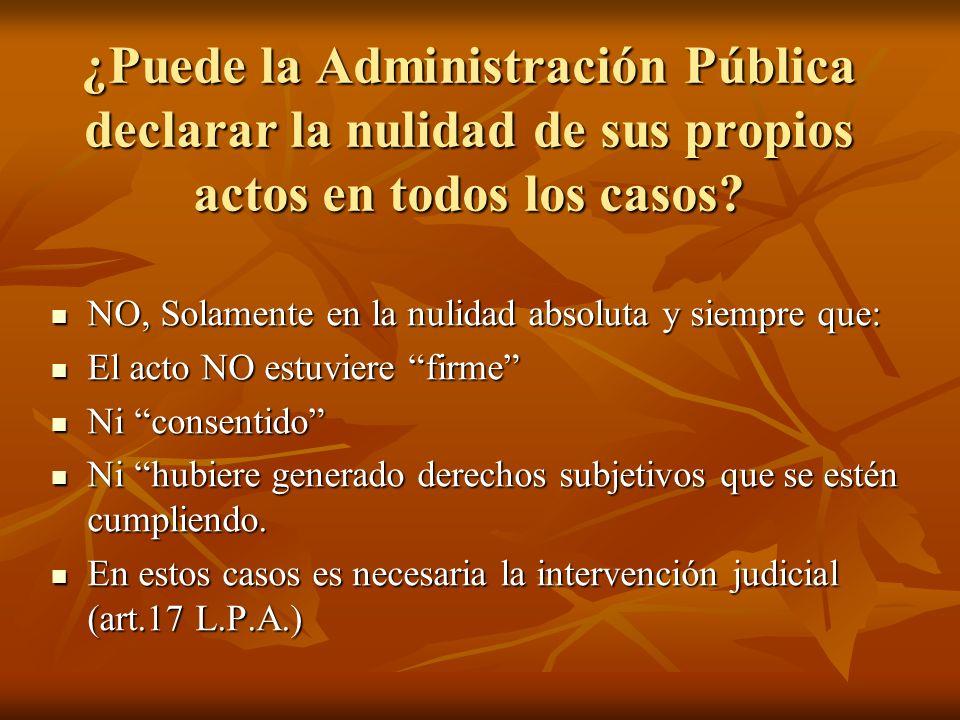 ¿Puede la Administración Pública declarar la nulidad de sus propios actos en todos los casos? NO, Solamente en la nulidad absoluta y siempre que: NO,