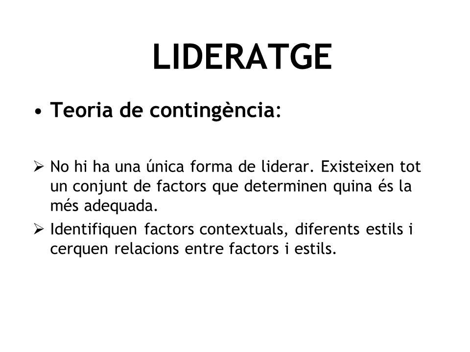 LIDERATGE Teoria de contingència: No hi ha una única forma de liderar. Existeixen tot un conjunt de factors que determinen quina és la més adequada. I