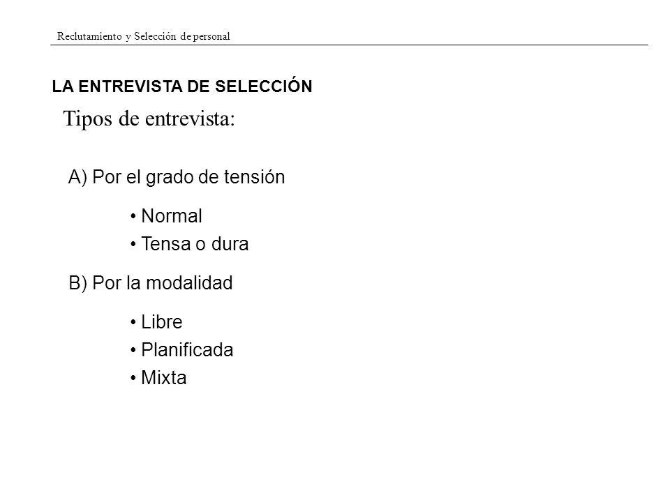 Reclutamiento y Selección de personal LA ENTREVISTA DE SELECCIÓN Tipos de entrevista: A) Por el grado de tensión Normal Tensa o dura B) Por la modalid