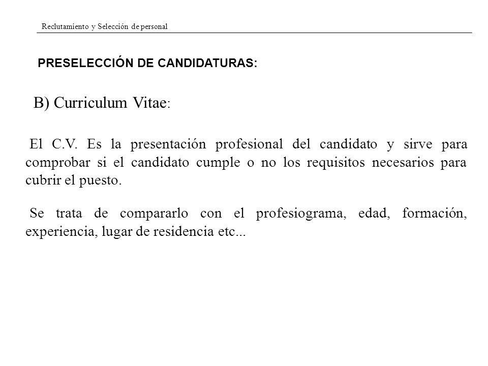 Reclutamiento y Selección de personal PRESELECCIÓN DE CANDIDATURAS: B) Curriculum Vitae : El C.V. Es la presentación profesional del candidato y sirve