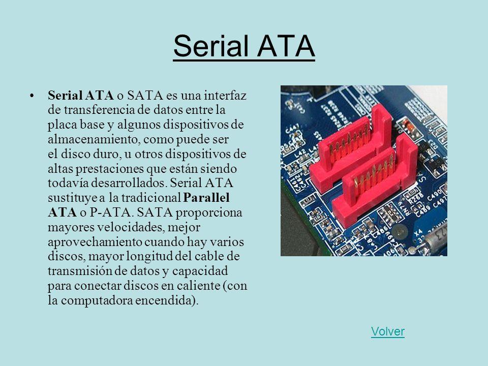 Serial ATA Serial ATA o SATA es una interfaz de transferencia de datos entre la placa base y algunos dispositivos de almacenamiento, como puede ser el