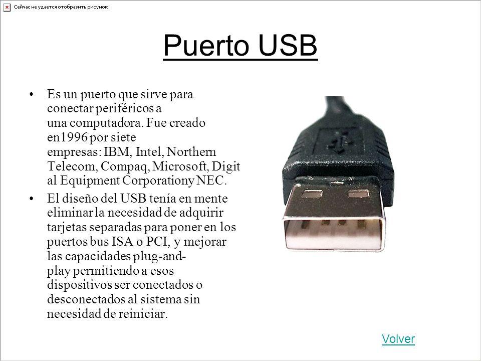 Puerto USB Es un puerto que sirve para conectar periféricos a una computadora. Fue creado en1996 por siete empresas: IBM, Intel, Northern Telecom, Com