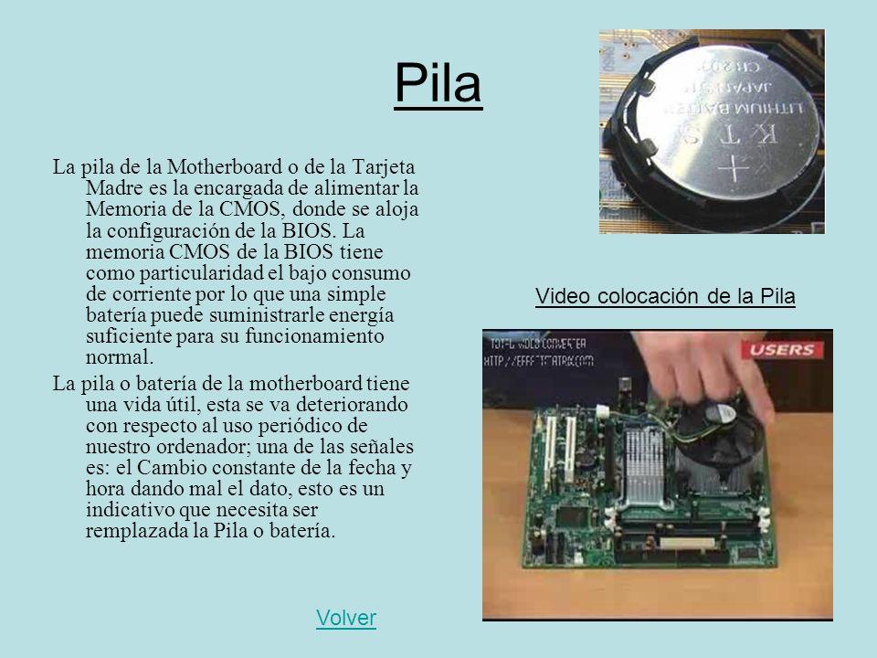 Pila La pila de la Motherboard o de la Tarjeta Madre es la encargada de alimentar la Memoria de la CMOS, donde se aloja la configuración de la BIOS. L