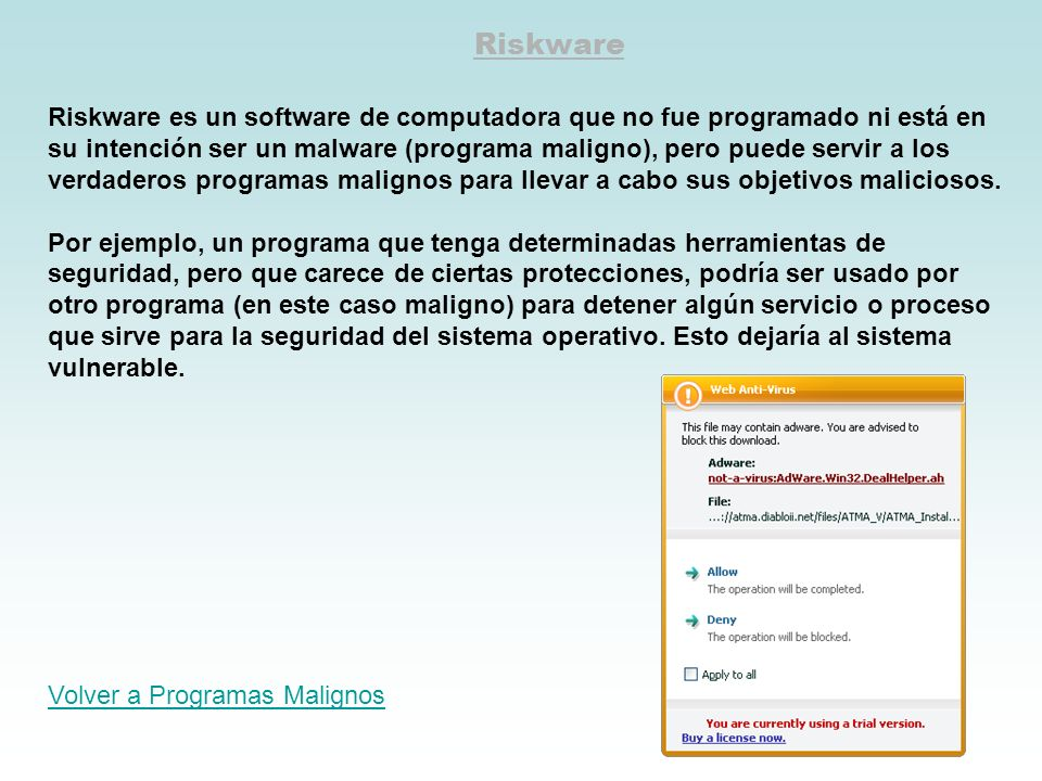 Riskware Riskware es un software de computadora que no fue programado ni está en su intención ser un malware (programa maligno), pero puede servir a l