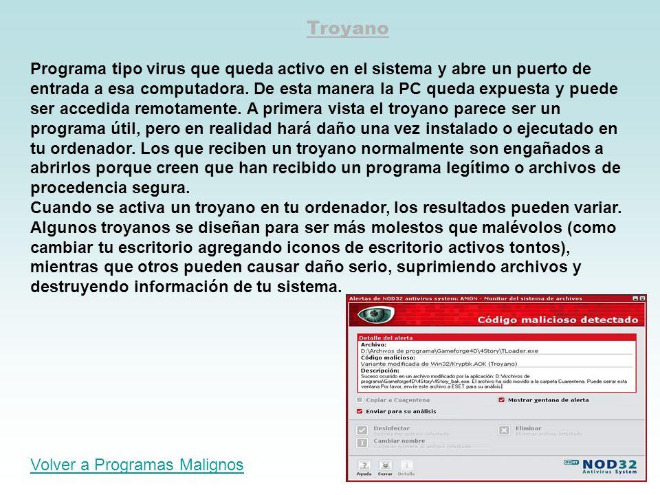 Troyano Programa tipo virus que queda activo en el sistema y abre un puerto de entrada a esa computadora. De esta manera la PC queda expuesta y puede