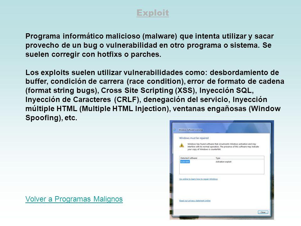 Exploit Programa informático malicioso (malware) que intenta utilizar y sacar provecho de un bug o vulnerabilidad en otro programa o sistema. Se suele