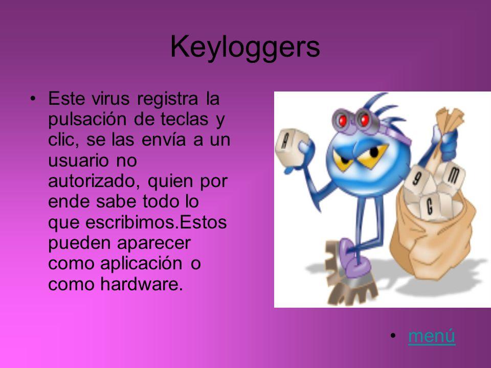 Keyloggers Este virus registra la pulsación de teclas y clic, se las envía a un usuario no autorizado, quien por ende sabe todo lo que escribimos.Esto