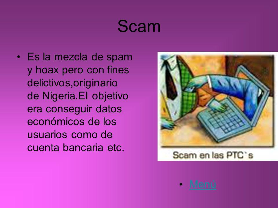 Scam Es la mezcla de spam y hoax pero con fines delictivos,originario de Nigeria.El objetivo era conseguir datos económicos de los usuarios como de cu