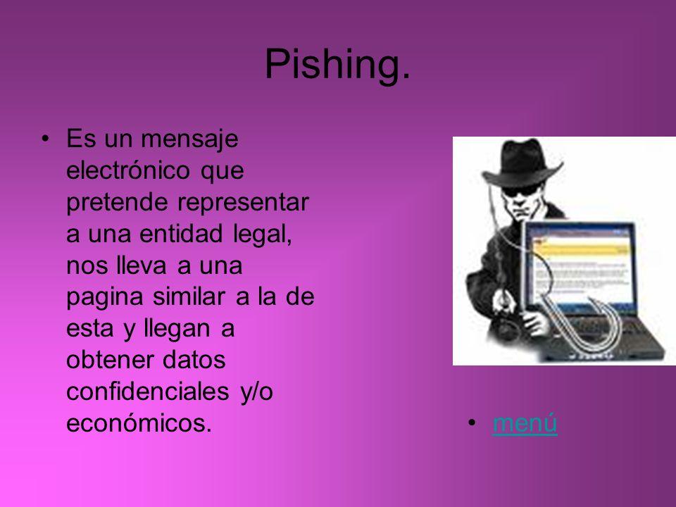 Pishing. Es un mensaje electrónico que pretende representar a una entidad legal, nos lleva a una pagina similar a la de esta y llegan a obtener datos