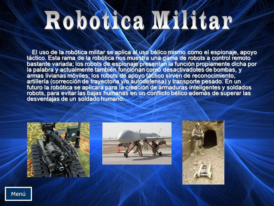 El uso de la robótica militar se aplica al uso bélico mismo como el espionaje, apoyo táctico. Esta rama de la robótica nos muestra una gama de robots