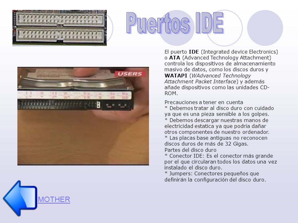 MOTHER El puerto IDE (Integrated device Electronics) o ATA (Advanced Technology Attachment) controla los dispositivos de almacenamiento masivo de datos, como los discos duros y WATAPI (WAdvanced Technology Attachment Packet Interface) y además añade dispositivos como las unidades CD- ROM.