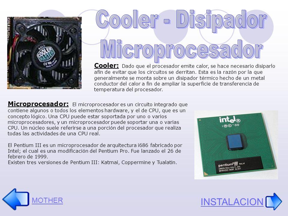 Cooler: Dado que el procesador emite calor, se hace necesario disiparlo afín de evitar que los circuitos se derritan. Esta es la razón por la que gene