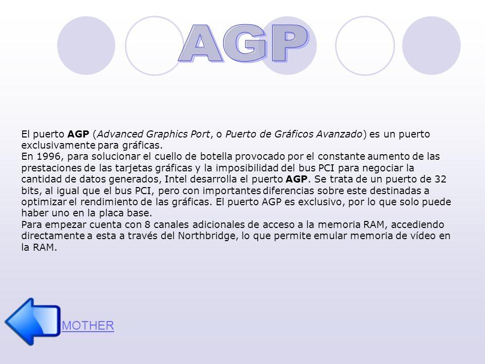 MOTHER El puerto AGP (Advanced Graphics Port, o Puerto de Gráficos Avanzado) es un puerto exclusivamente para gráficas. En 1996, para solucionar el cu
