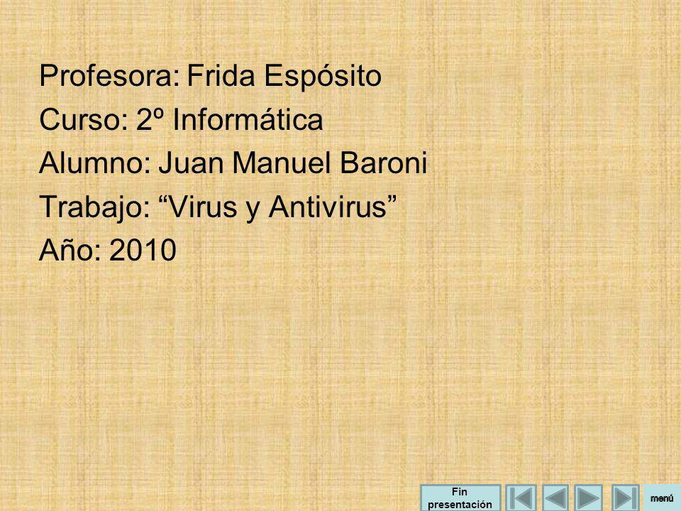 Profesora: Frida Espósito Curso: 2º Informática Alumno: Juan Manuel Baroni Trabajo: Virus y Antivirus Año: 2010 Fin presentación