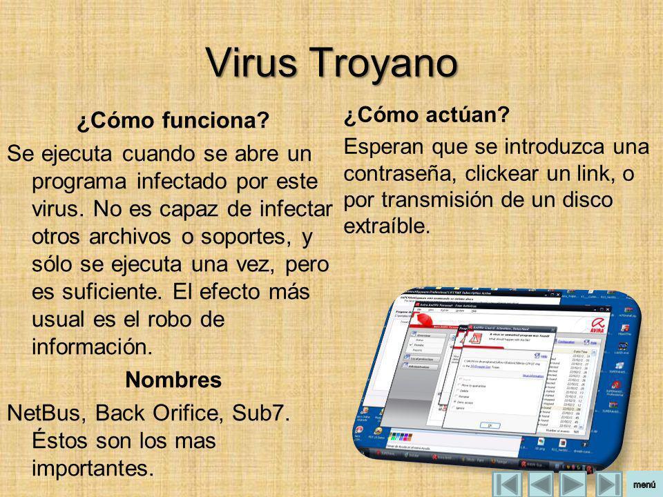 Virus Troyano ¿Cómo funciona? Se ejecuta cuando se abre un programa infectado por este virus. No es capaz de infectar otros archivos o soportes, y sól